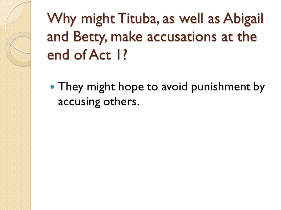 Why might Tituba, as well as Abigail and Betty, make accusations at the end of Act 1.