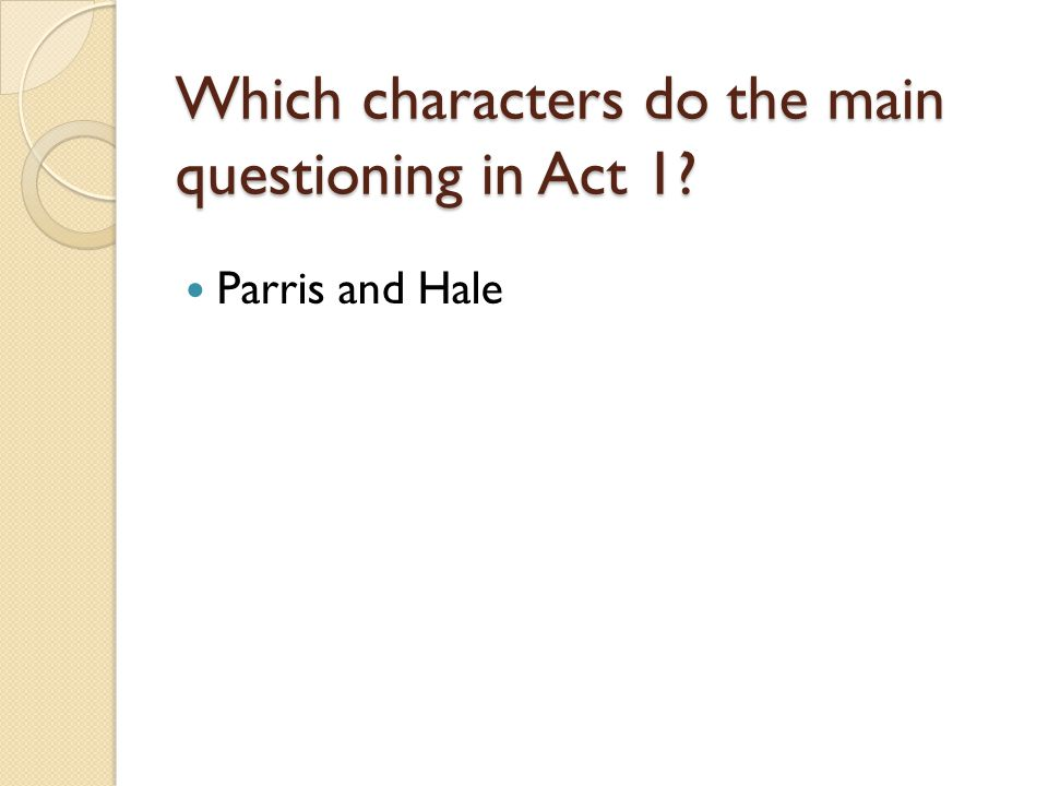 Which characters do the main questioning in Act 1? Parris and Hale
