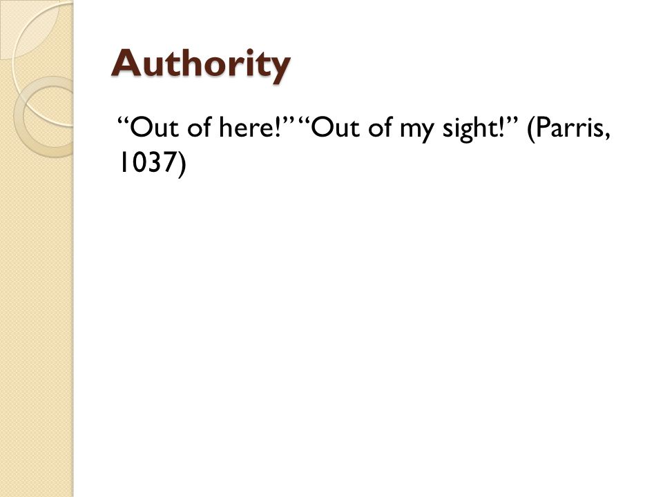 Authority Out of here! Out of my sight! (Parris, 1037)