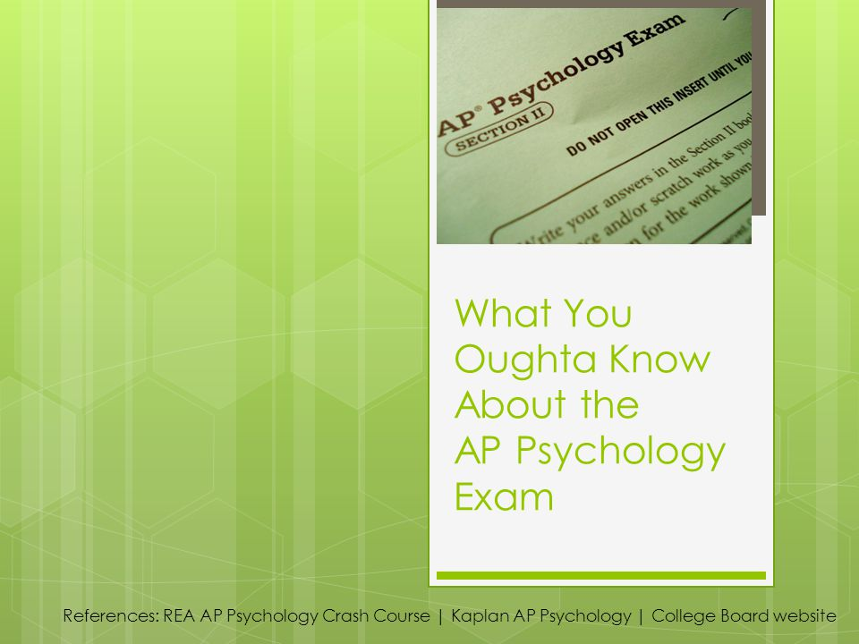What You Oughta Know About the AP Psychology Exam References: REA AP Psychology Crash Course | Kaplan AP Psychology | College Board website
