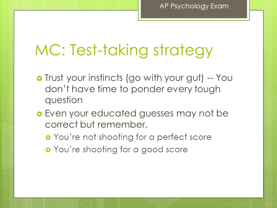 MC: Test-taking strategy  Trust your instincts (go with your gut) -- You don't have time to ponder every tough question  Even your educated guesses may not be correct but remember,  You're not shooting for a perfect score  You're shooting for a good score AP Psychology Exam