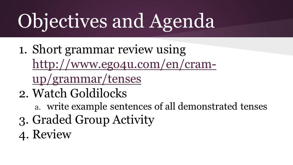 Objectives and Agenda 1.Short grammar review using http://www.ego4u.com/en/cram- up/grammar/tenses http://www.ego4u.com/en/cram- up/grammar/tenses 2.Watch Goldilocks a.
