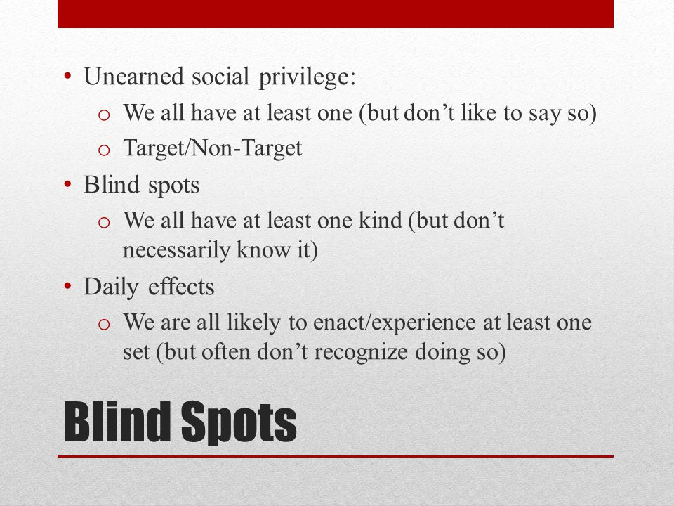Blind Spots Unearned social privilege: o We all have at least one (but don't like to say so) o Target/Non-Target Blind spots o We all have at least one kind (but don't necessarily know it) Daily effects o We are all likely to enact/experience at least one set (but often don't recognize doing so)