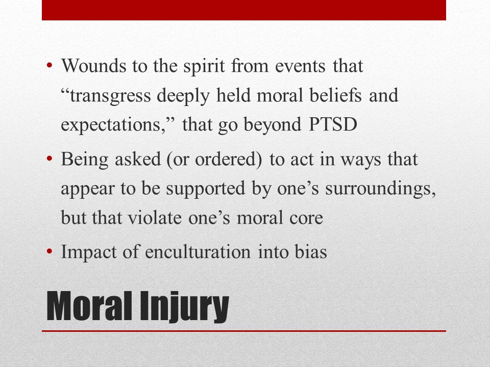Moral Injury Wounds to the spirit from events that transgress deeply held moral beliefs and expectations, that go beyond PTSD Being asked (or ordered) to act in ways that appear to be supported by one's surroundings, but that violate one's moral core Impact of enculturation into bias
