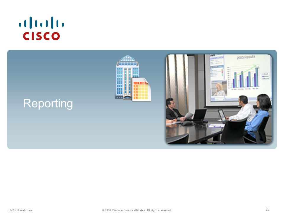 27 LMS 4.0 Webinars © 2010 Cisco and/or its affiliates. All rights reserved. Reporting