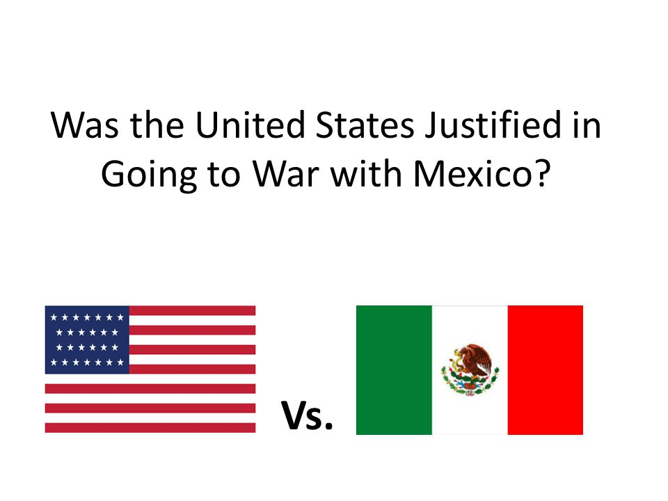 Was the United States Justified in Going to War with Mexico? Vs.