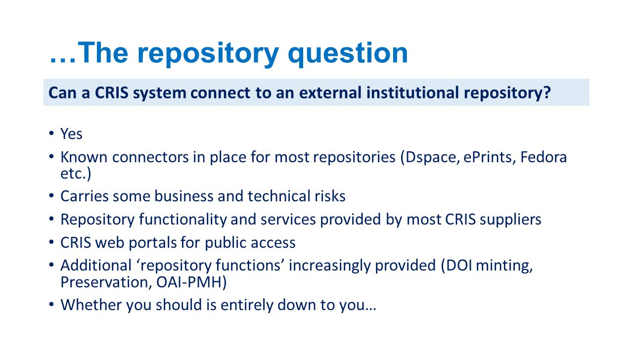 …The repository question Yes Known connectors in place for most repositories (Dspace, ePrints, Fedora etc.) Carries some business and technical risks Repository functionality and services provided by most CRIS suppliers CRIS web portals for public access Additional 'repository functions' increasingly provided (DOI minting, Preservation, OAI-PMH) Whether you should is entirely down to you… Can a CRIS system connect to an external institutional repository?