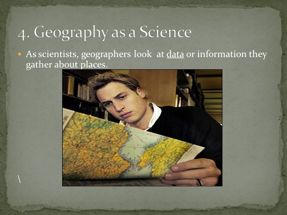 As scientists, geographers look at data or information they gather about places. \