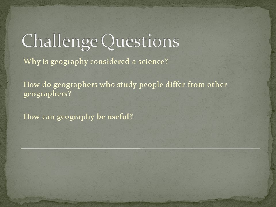 Why is geography considered a science? How do geographers who study people differ from other geographers? How can geography be useful?