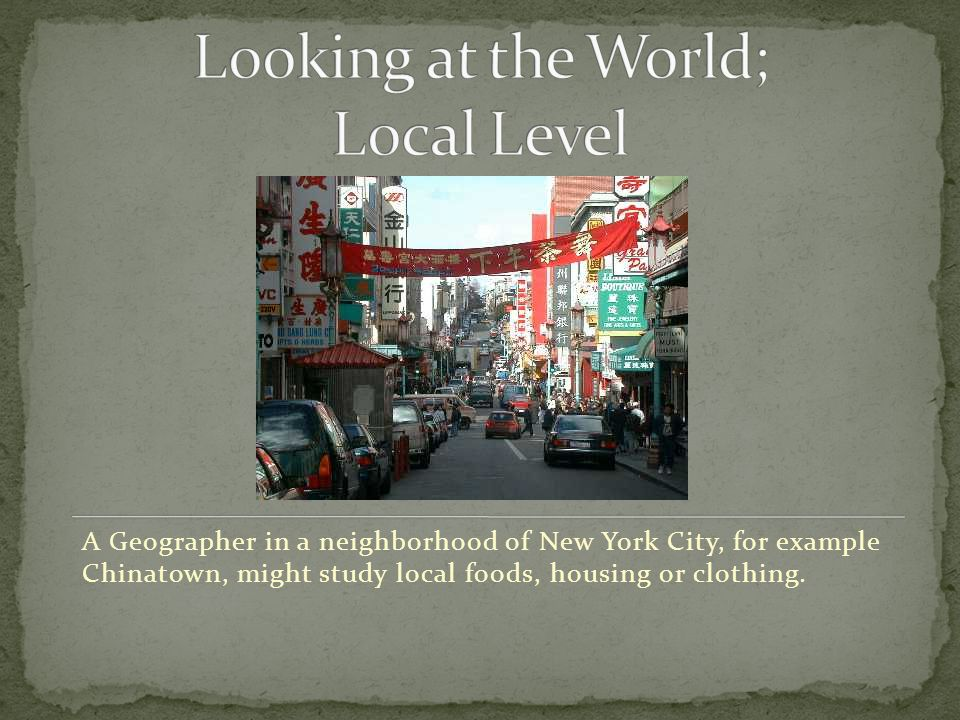 A Geographer in a neighborhood of New York City, for example Chinatown, might study local foods, housing or clothing.