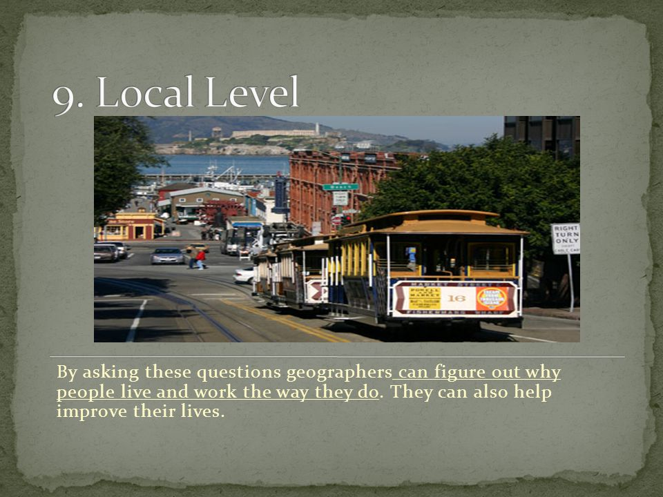 By asking these questions geographers can figure out why people live and work the way they do. They can also help improve their lives.