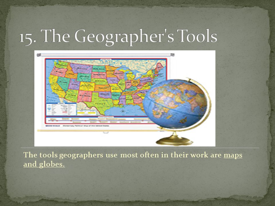The tools geographers use most often in their work are maps and globes.