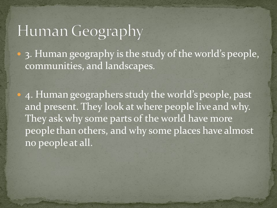 3. Human geography is the study of the world's people, communities, and landscapes. 4. Human geographers study the world's people, past and present. T