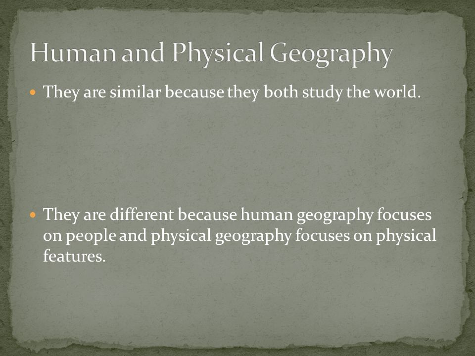 They are similar because they both study the world. They are different because human geography focuses on people and physical geography focuses on phy