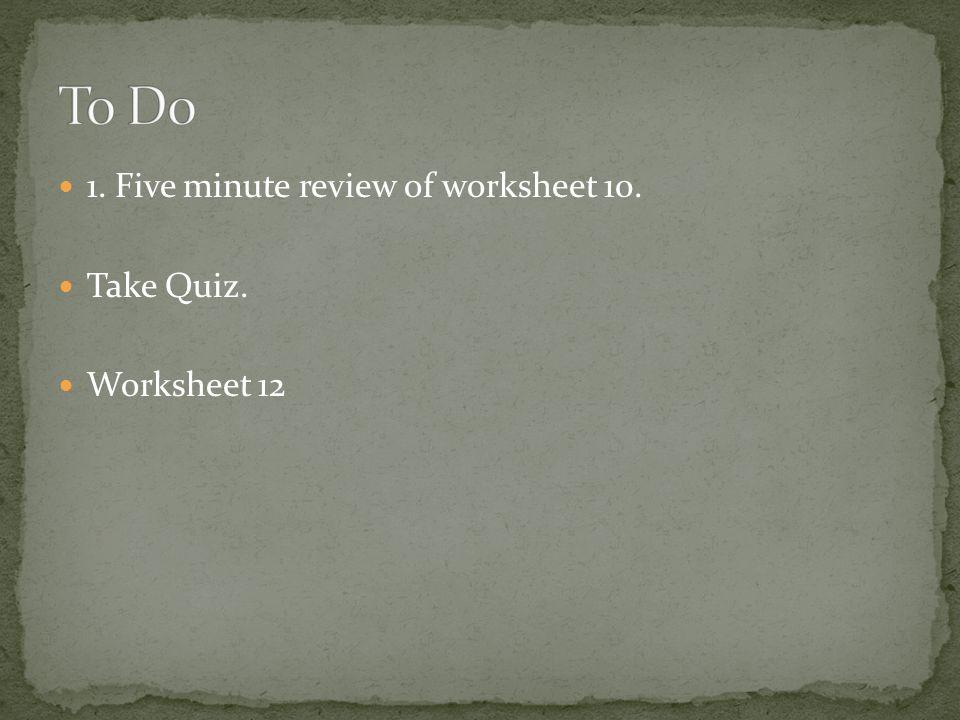 1. Five minute review of worksheet 10. Take Quiz. Worksheet 12