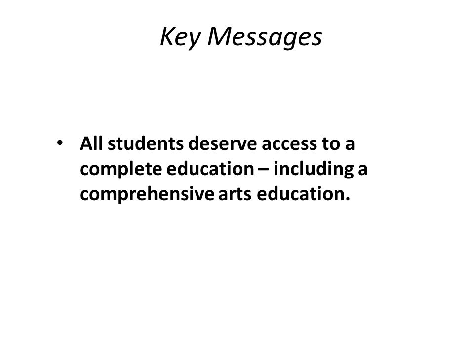 Key Messages All students deserve access to a complete education – including a comprehensive arts education.