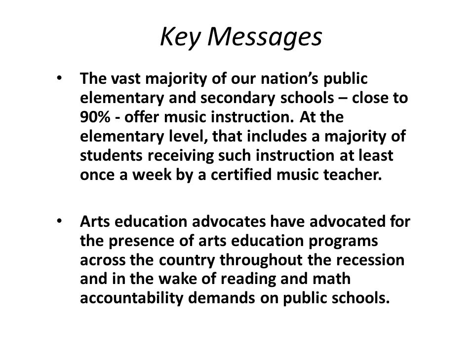 Key Messages The vast majority of our nation's public elementary and secondary schools – close to 90% - offer music instruction.