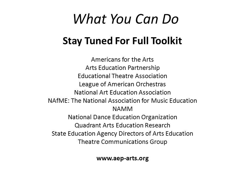 What You Can Do Stay Tuned For Full Toolkit Americans for the Arts Arts Education Partnership Educational Theatre Association League of American Orchestras National Art Education Association NAfME: The National Association for Music Education NAMM National Dance Education Organization Quadrant Arts Education Research State Education Agency Directors of Arts Education Theatre Communications Group www.aep-arts.org