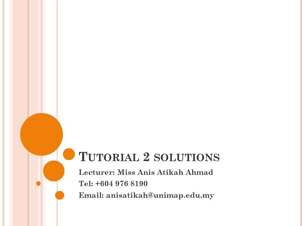 T UTORIAL 2 SOLUTIONS Lecturer: Miss Anis Atikah Ahmad Tel: +604 976 8190 Email: anisatikah@unimap.edu.my