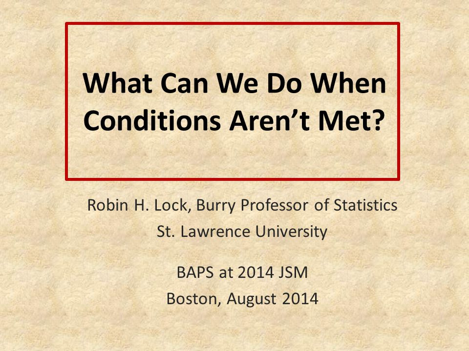 What Can We Do When Conditions Aren't Met? Robin H. Lock, Burry Professor of Statistics St. Lawrence University BAPS at 2014 JSM Boston, August 2014