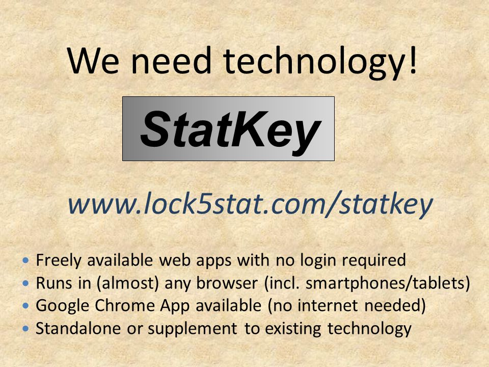 We need technology! www.lock5stat.com/statkey StatKey Freely available web apps with no login required Runs in (almost) any browser (incl. smartphones