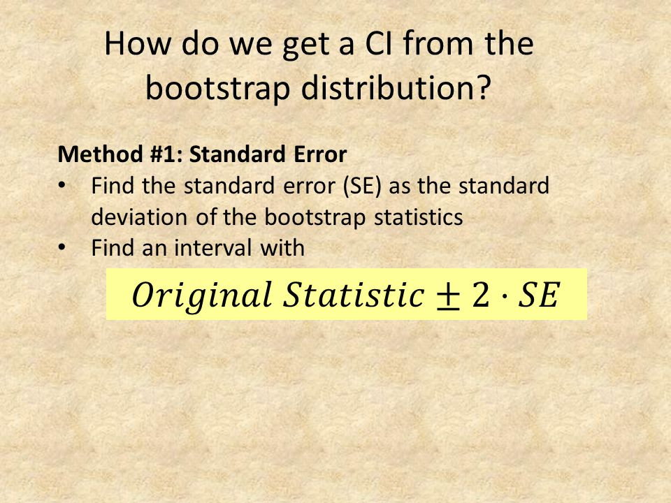 How do we get a CI from the bootstrap distribution? Method #1: Standard Error Find the standard error (SE) as the standard deviation of the bootstrap
