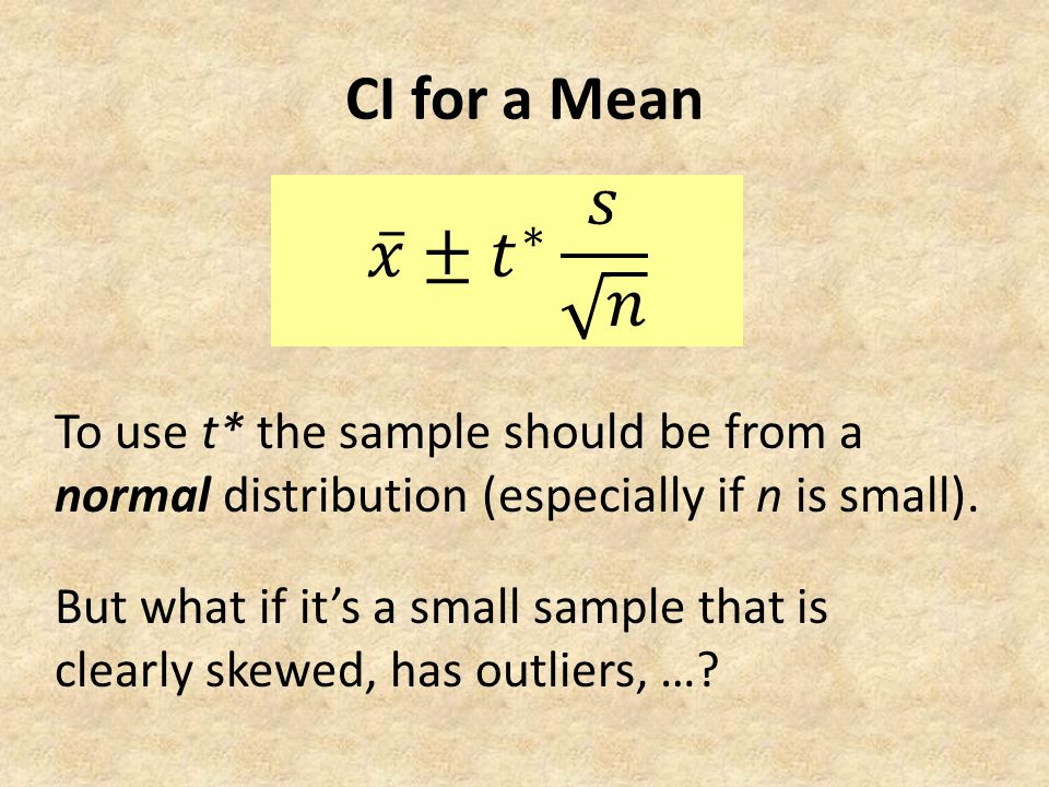 CI for a Mean To use t* the sample should be from a normal distribution (especially if n is small). But what if it's a small sample that is clearly sk