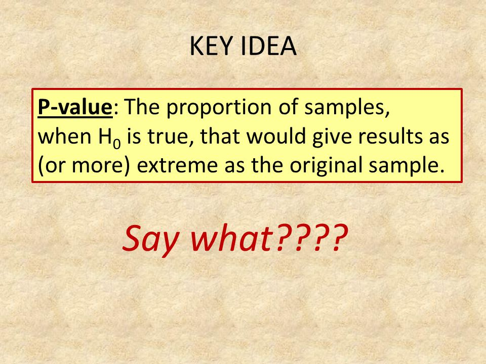 P-value: The proportion of samples, when H 0 is true, that would give results as (or more) extreme as the original sample. Say what???? KEY IDEA