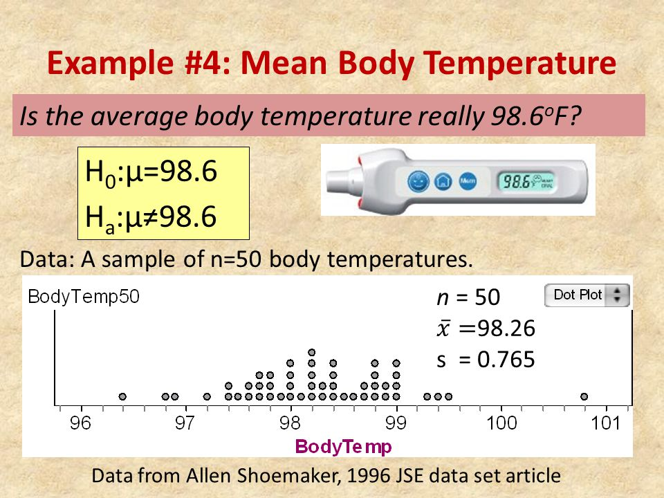 Example #4: Mean Body Temperature Data: A sample of n=50 body temperatures. Is the average body temperature really 98.6 o F? H 0 :μ=98.6 H a :μ≠98.6 D