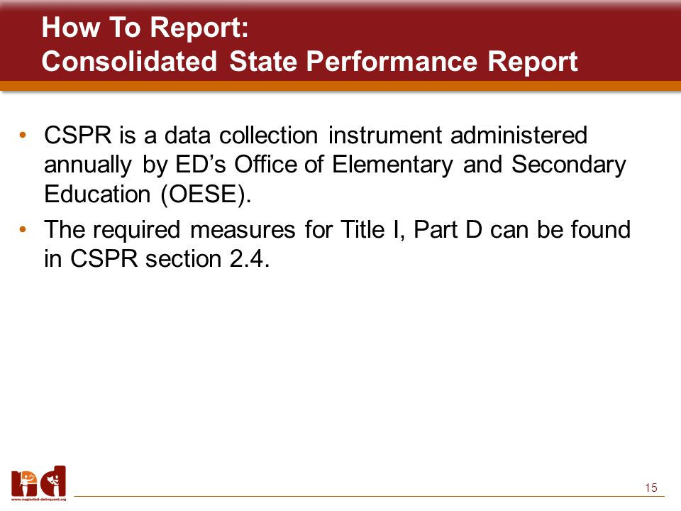 15 How To Report: Consolidated State Performance Report CSPR is a data collection instrument administered annually by ED's Office of Elementary and Secondary Education (OESE).