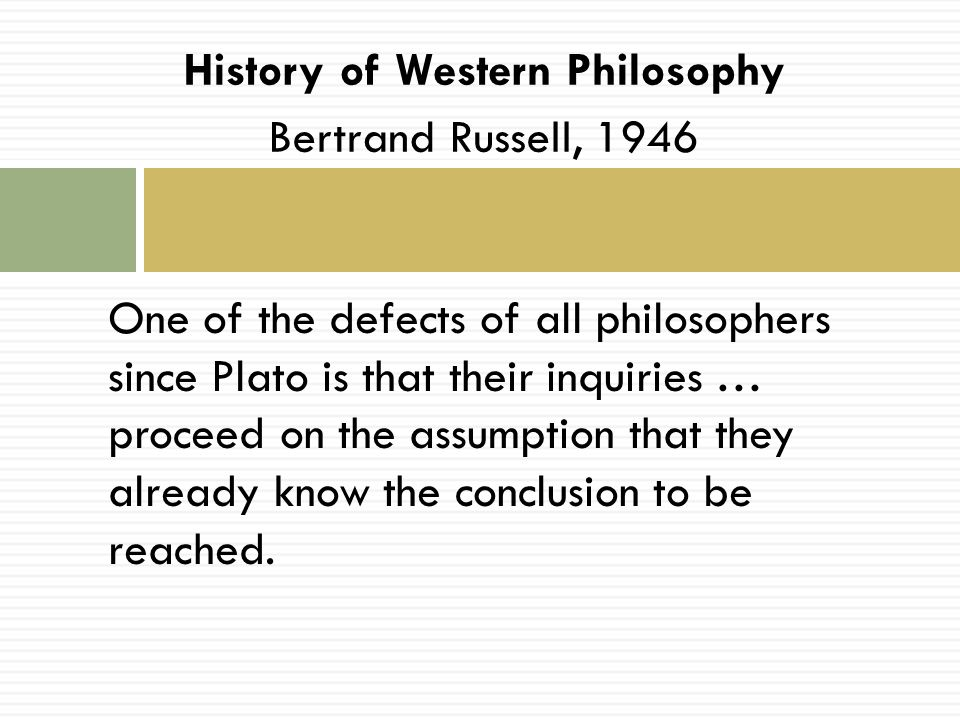 History of Western Philosophy Bertrand Russell, 1946 One of the defects of all philosophers since Plato is that their inquiries … proceed on the assum