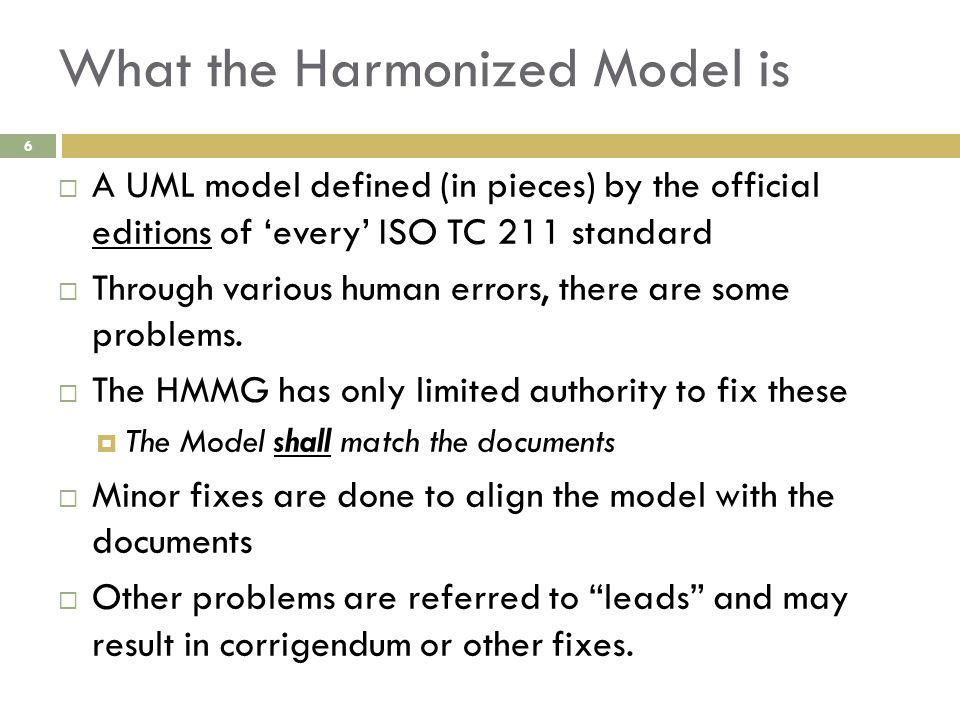 What the Harmonized Model is  A UML model defined (in pieces) by the official editions of 'every' ISO TC 211 standard  Through various human errors,