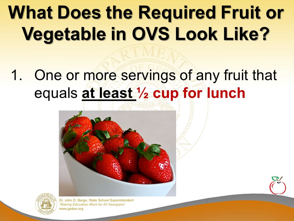 Examples of Required Vegetable or Fruit in OVS 2.One or more servings of any vegetable that equals at least ½ cup for lunch