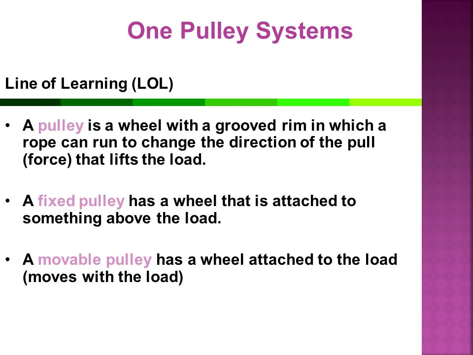 One Pulley Systems Line of Learning (LOL) A pulley is a wheel with a grooved rim in which a rope can run to change the direction of the pull (force) t