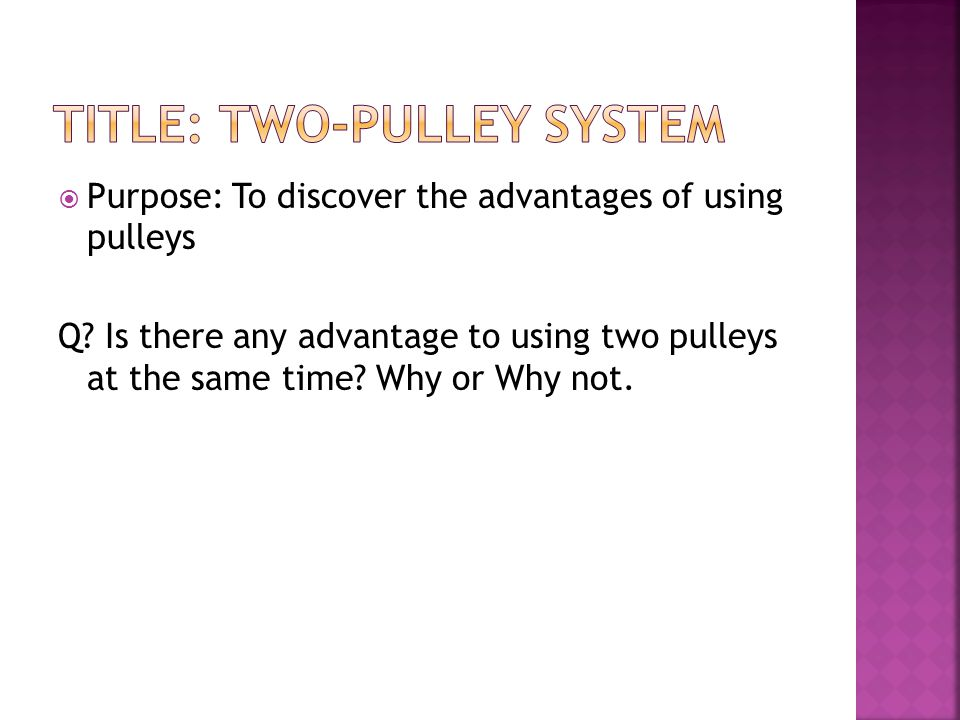  Purpose: To discover the advantages of using pulleys Q? Is there any advantage to using two pulleys at the same time? Why or Why not.