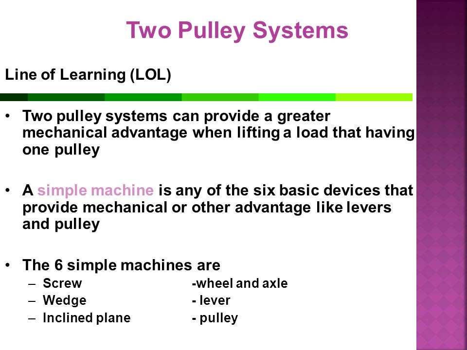 Two Pulley Systems Line of Learning (LOL) Two pulley systems can provide a greater mechanical advantage when lifting a load that having one pulley A s