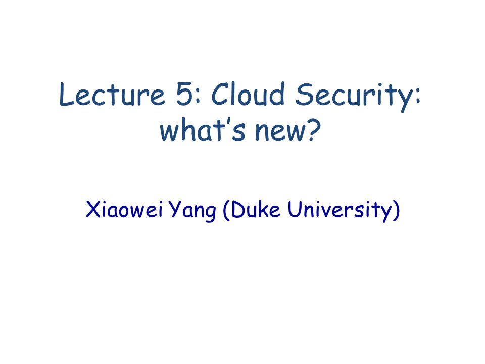 Lecture 5: Cloud Security: what's new Xiaowei Yang (Duke University)