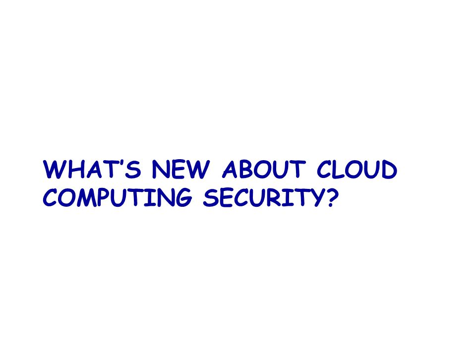 WHAT'S NEW ABOUT CLOUD COMPUTING SECURITY