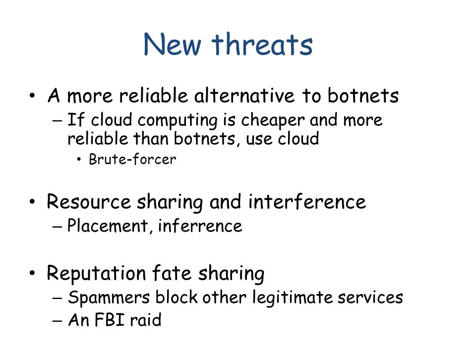 New threats A more reliable alternative to botnets – If cloud computing is cheaper and more reliable than botnets, use cloud Brute-forcer Resource sharing and interference – Placement, inferrence Reputation fate sharing – Spammers block other legitimate services – An FBI raid