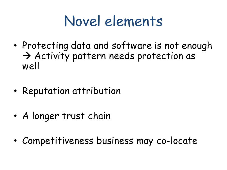 Novel elements Protecting data and software is not enough  Activity pattern needs protection as well Reputation attribution A longer trust chain Competitiveness business may co-locate