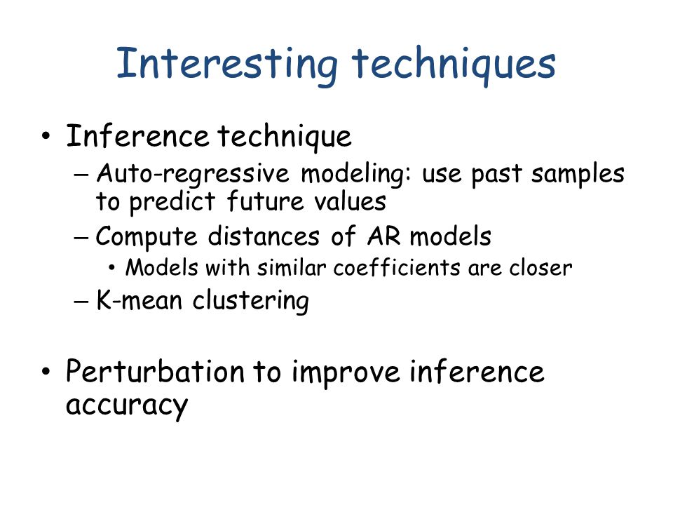 Interesting techniques Inference technique – Auto-regressive modeling: use past samples to predict future values – Compute distances of AR models Models with similar coefficients are closer – K-mean clustering Perturbation to improve inference accuracy