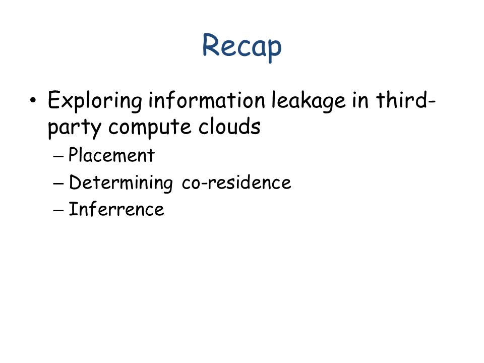 Recap Exploring information leakage in third- party compute clouds – Placement – Determining co-residence – Inferrence