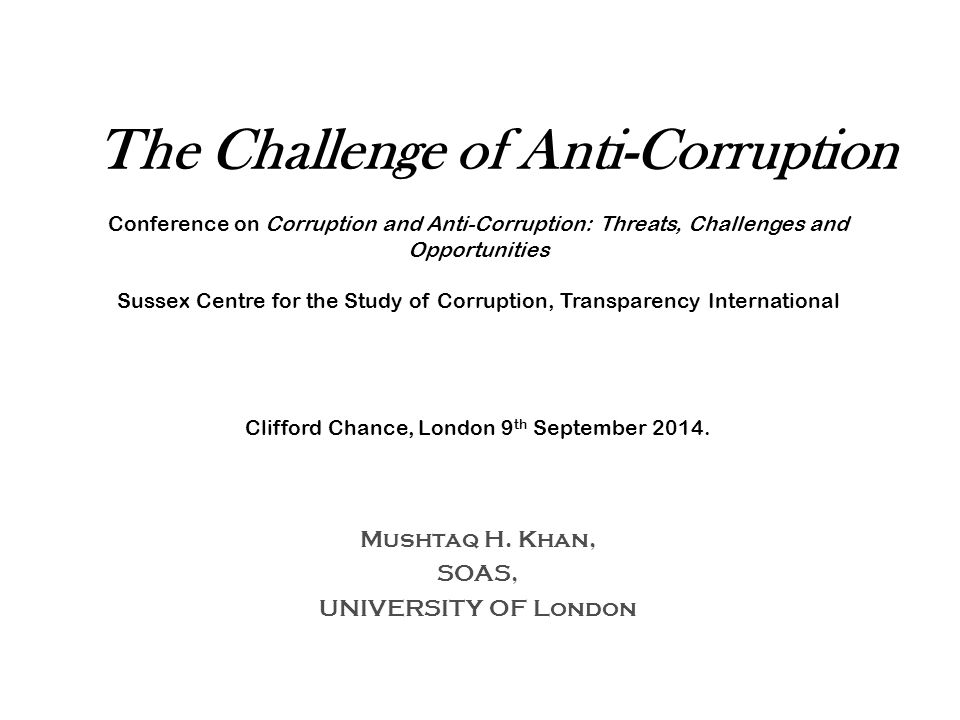 The Challenge of Anti-Corruption Conference on Corruption and Anti-Corruption: Threats, Challenges and Opportunities Sussex Centre for the Study of Corruption, Transparency International Clifford Chance, London 9 th September 2014.