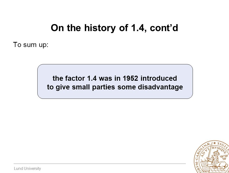 Lund University On the history of 1.4, cont'd To sum up: the factor 1.4 was in 1952 introduced to give small parties some disadvantage