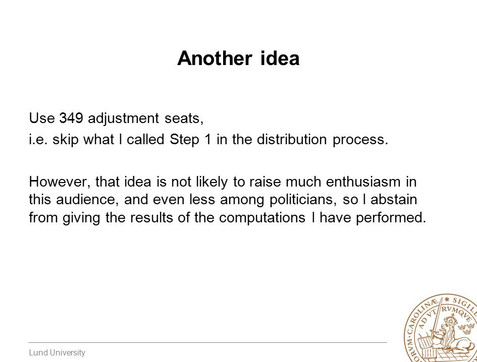 Lund University Another idea Use 349 adjustment seats, i.e. skip what I called Step 1 in the distribution process. However, that idea is not likely to