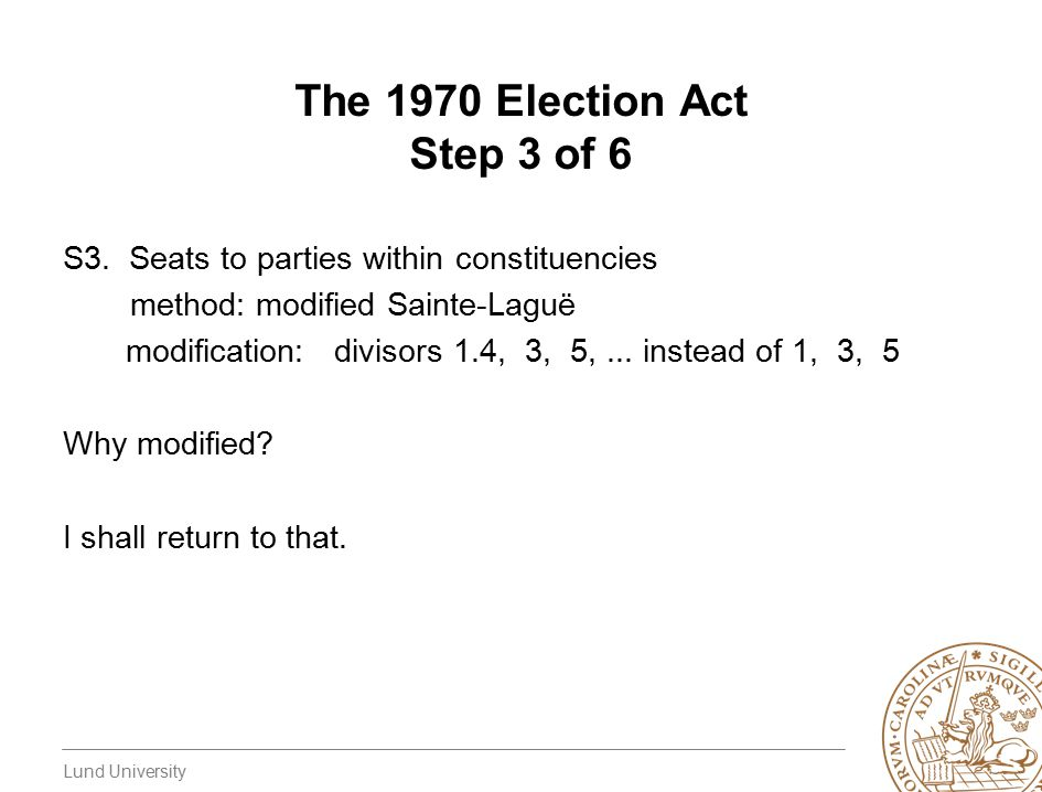 Lund University The 1970 Election Act Step 3 of 6 S3. Seats to parties within constituencies method: modified Sainte-Laguë modification: divisors 1.4,