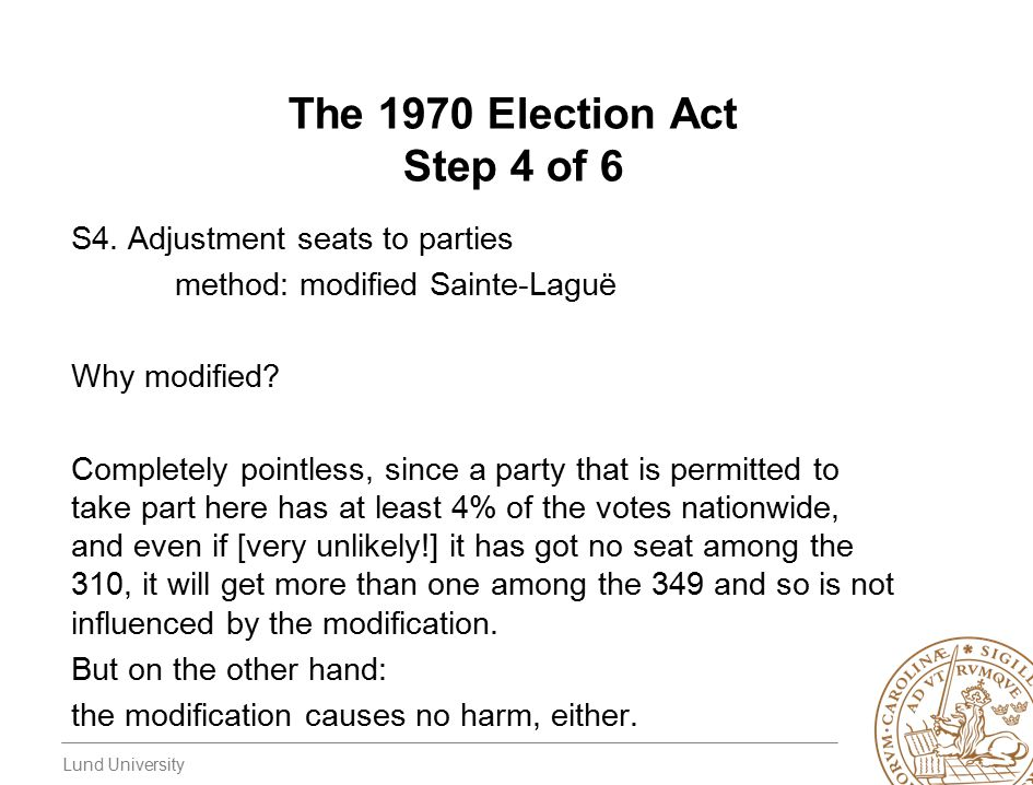 Lund University The 1970 Election Act Step 4 of 6 S4. Adjustment seats to parties method: modified Sainte-Laguë Why modified? Completely pointless, si