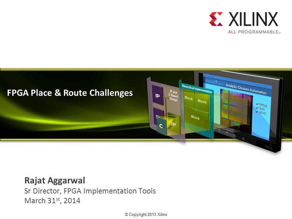 © Copyright 2013 Xilinx. Rajat Aggarwal Sr Director, FPGA Implementation Tools March 31 st, 2014 FPGA Place & Route Challenges