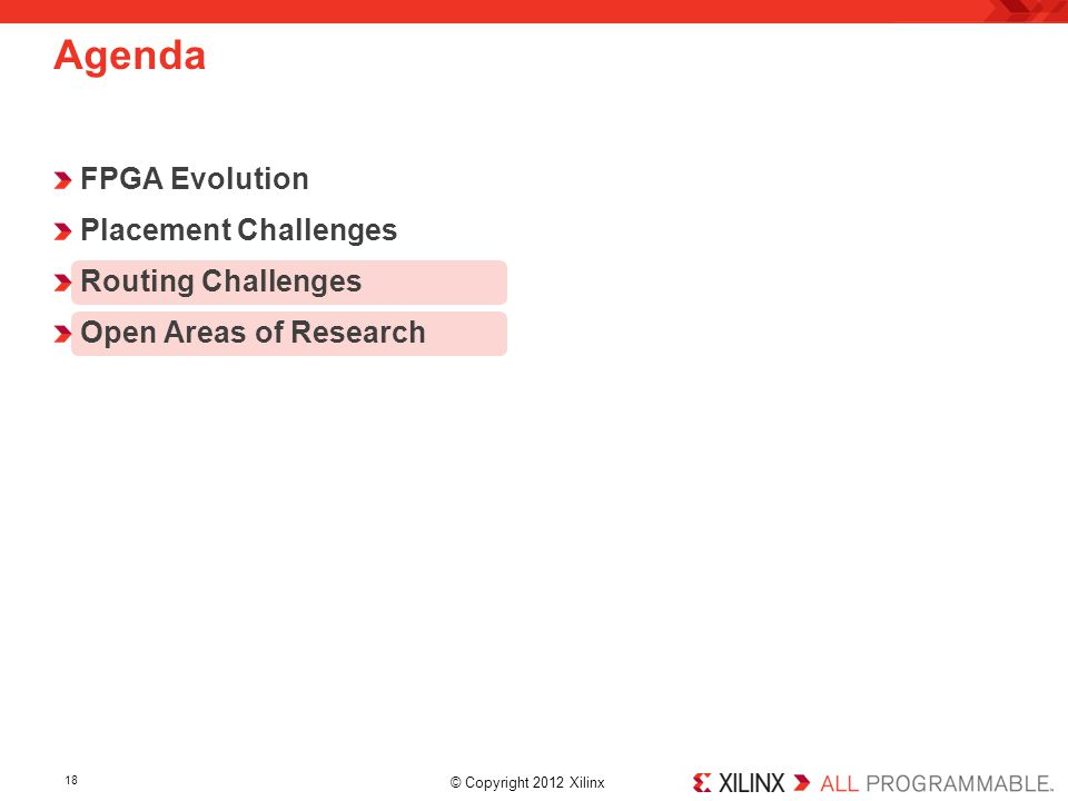 © Copyright 2012 Xilinx. FPGA Evolution Placement Challenges Routing Challenges Open Areas of Research Agenda 18