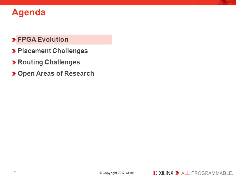 © Copyright 2012 Xilinx. FPGA Evolution Placement Challenges Routing Challenges Open Areas of Research Agenda 2